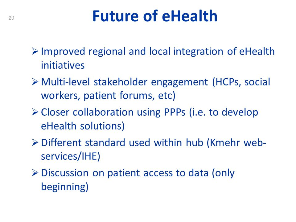 20 Future of eHealth Improved regional and local integration of eHealth initiatives Multi-level stakeholder engagement (HCPs, social workers, patient