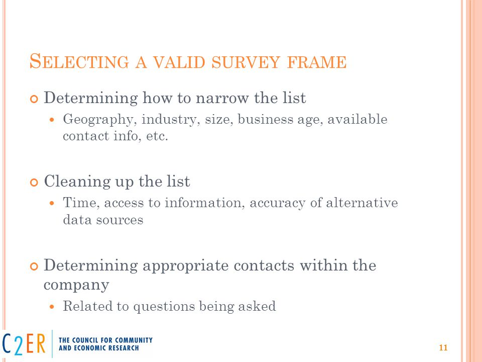 S ELECTING A VALID SURVEY FRAME Determining how to narrow the list Geography, industry, size, business age, available contact info, etc.