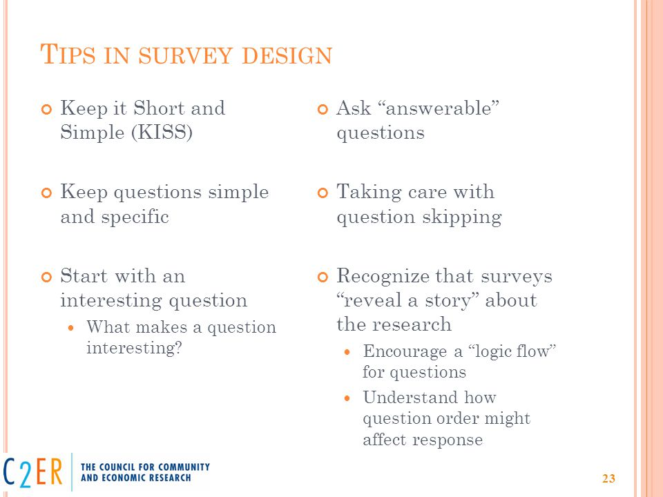 T IPS IN SURVEY DESIGN Keep it Short and Simple (KISS) Keep questions simple and specific Start with an interesting question What makes a question interesting.