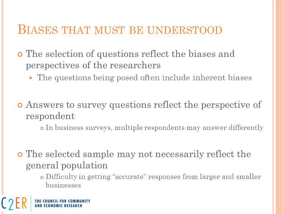 B IASES THAT MUST BE UNDERSTOOD The selection of questions reflect the biases and perspectives of the researchers The questions being posed often include inherent biases Answers to survey questions reflect the perspective of respondent In business surveys, multiple respondents may answer differently The selected sample may not necessarily reflect the general population Difficulty in getting accurate responses from larger and smaller businesses