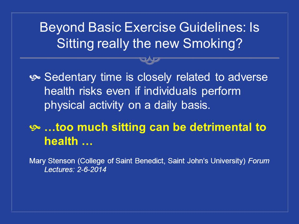 Beyond Basic Exercise Guidelines: Is Sitting really the new Smoking? Sedentary time is closely related to adverse health risks even if individuals per
