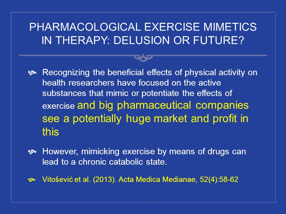 PHARMACOLOGICAL EXERCISE MIMETICS IN THERAPY: DELUSION OR FUTURE? Recognizing the beneficial effects of physical activity on health researchers have f