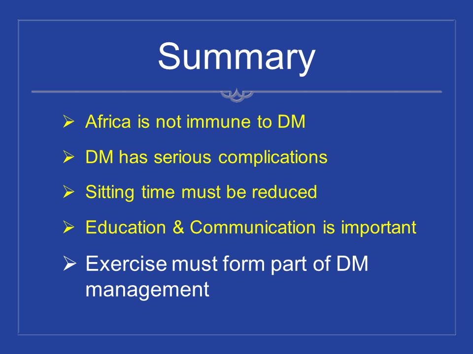 Summary Africa is not immune to DM DM has serious complications Sitting time must be reduced Education & Communication is important Exercise must form