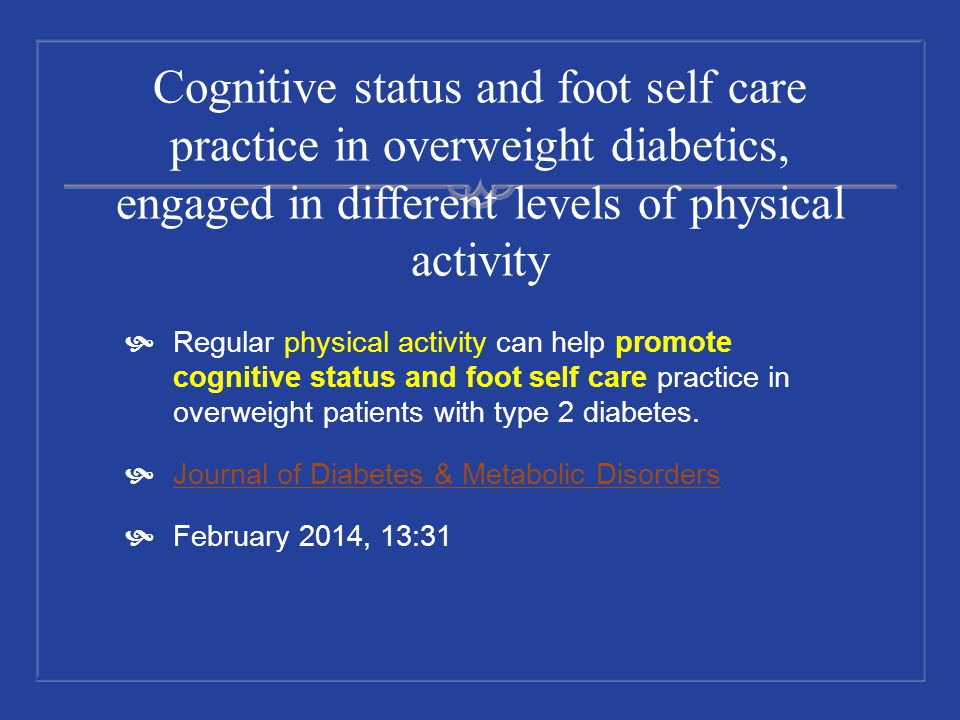 Cognitive status and foot self care practice in overweight diabetics, engaged in different levels of physical activity Regular physical activity can h
