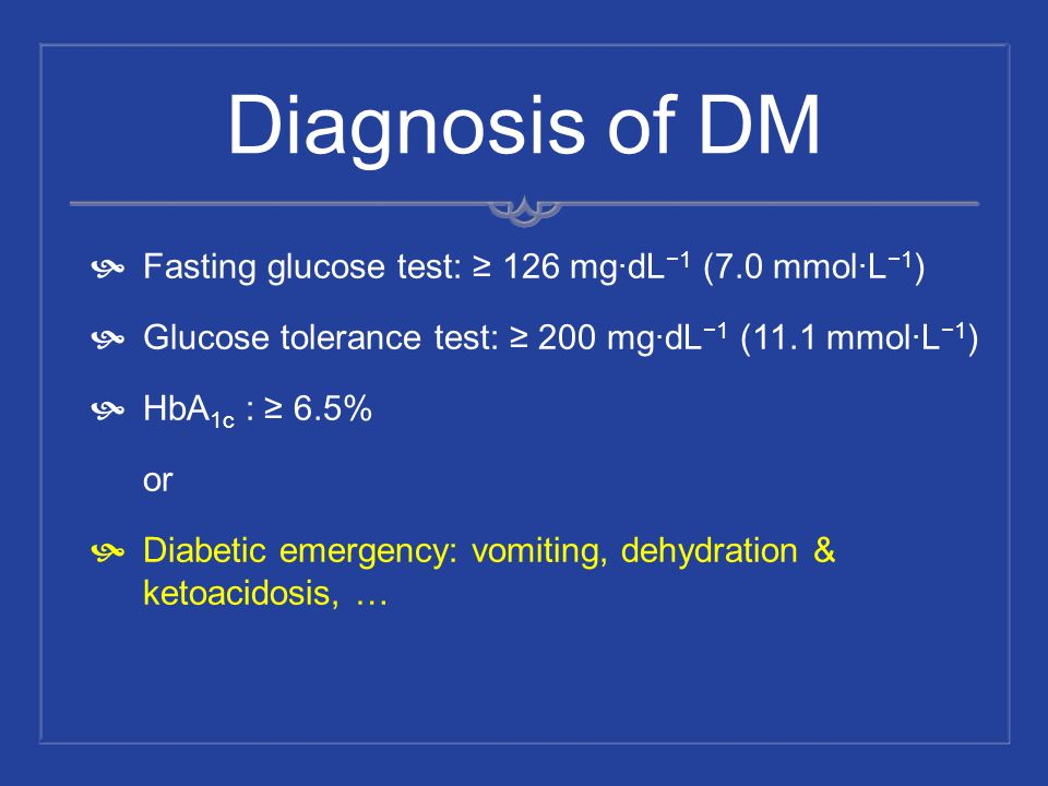 Diagnosis of DM Fasting glucose test: 126 mg·dL 1 (7.0 mmol·L 1 ) Glucose tolerance test: 200 mg·dL 1 (11.1 mmol·L 1 ) HbA 1c : 6.5% or Diabetic emerg