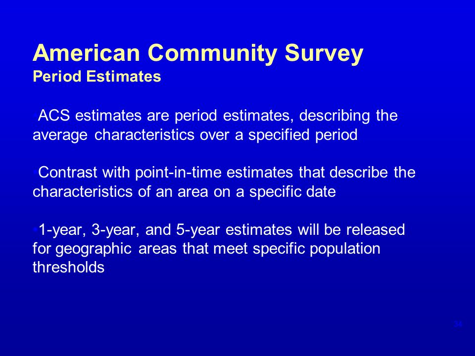 American Community Survey Period Estimates ACS estimates are period estimates, describing the average characteristics over a specified period Contrast with point-in-time estimates that describe the characteristics of an area on a specific date 1-year, 3-year, and 5-year estimates will be released for geographic areas that meet specific population thresholds 34