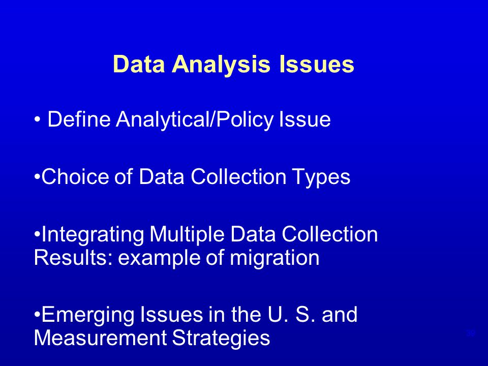 Data Analysis Issues Define Analytical/Policy Issue Choice of Data Collection Types Integrating Multiple Data Collection Results: example of migration Emerging Issues in the U.