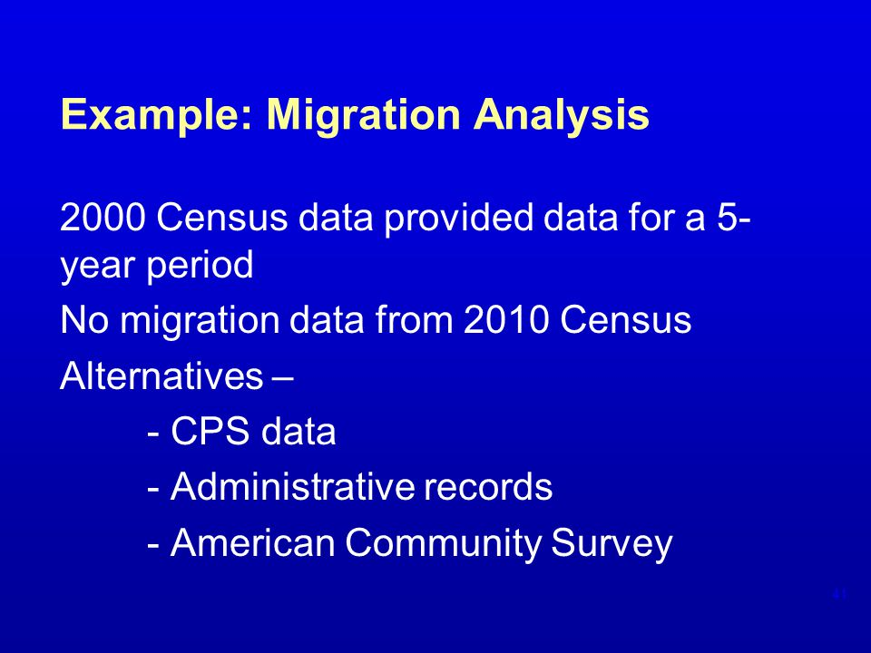Example: Migration Analysis 2000 Census data provided data for a 5- year period No migration data from 2010 Census Alternatives – - CPS data - Administrative records - American Community Survey 41