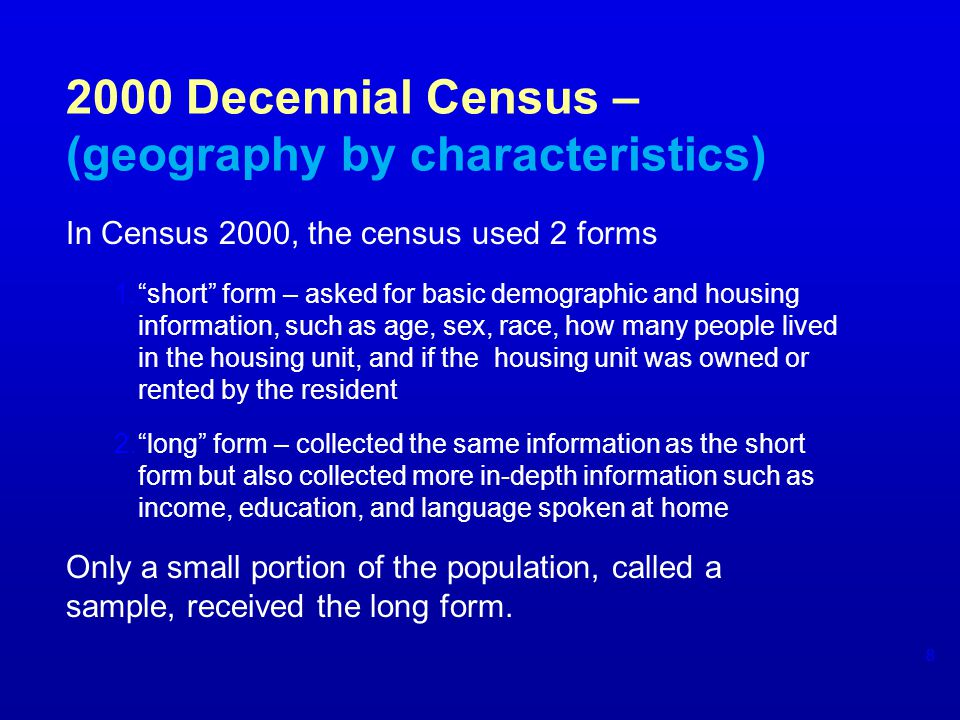 2000 Decennial Census – (geography by characteristics) In Census 2000, the census used 2 forms 1.short form – asked for basic demographic and housing information, such as age, sex, race, how many people lived in the housing unit, and if the housing unit was owned or rented by the resident 2.long form – collected the same information as the short form but also collected more in-depth information such as income, education, and language spoken at home Only a small portion of the population, called a sample, received the long form.
