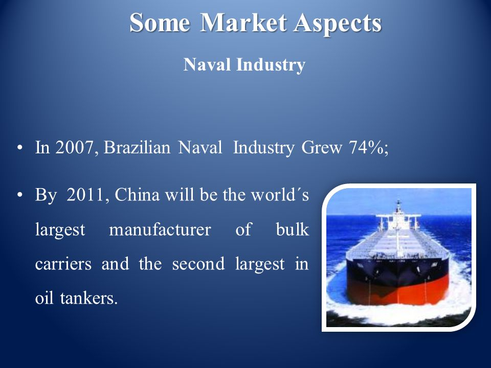 Some Market Aspects Naval Industry By 2011, China will be the world´s largest manufacturer of bulk carriers and the second largest in oil tankers. In