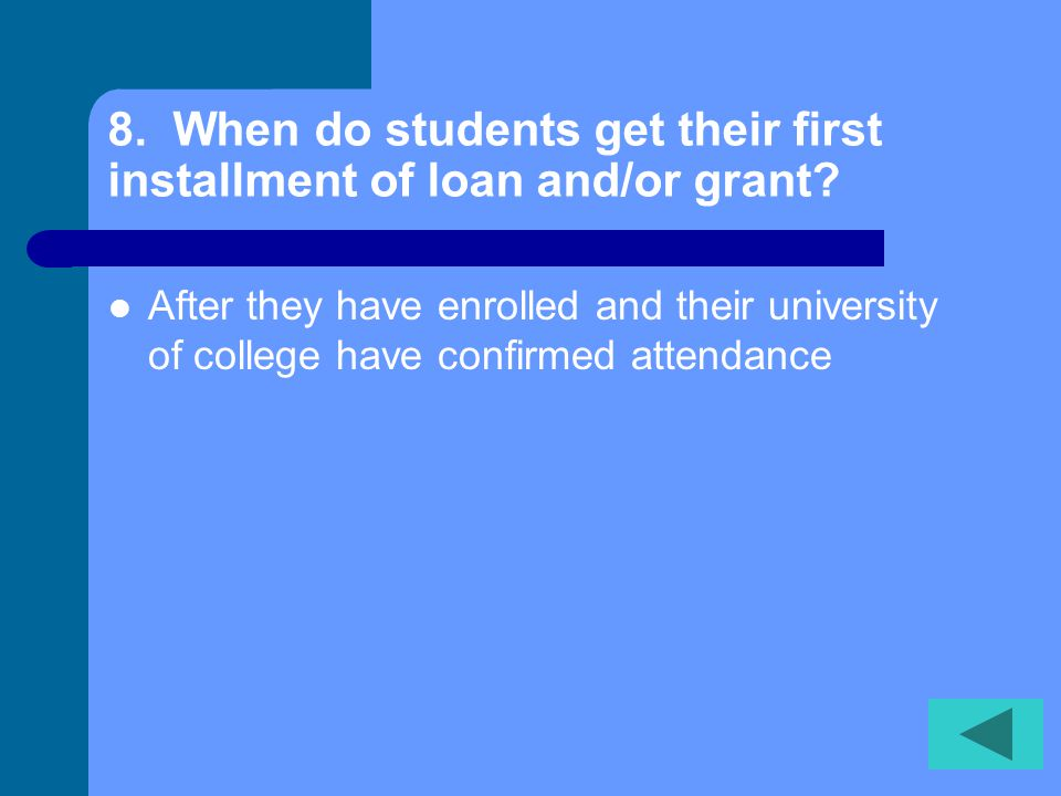 8. When do students get their first installment of loan and/or grant
