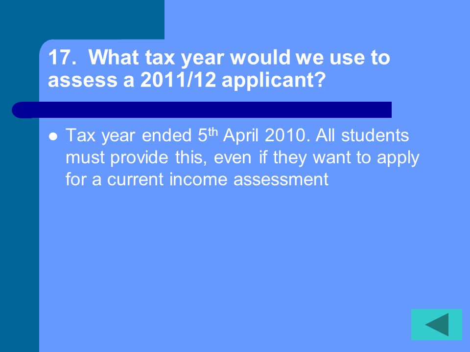 17. What tax year would we use to assess a 2011/12 applicant