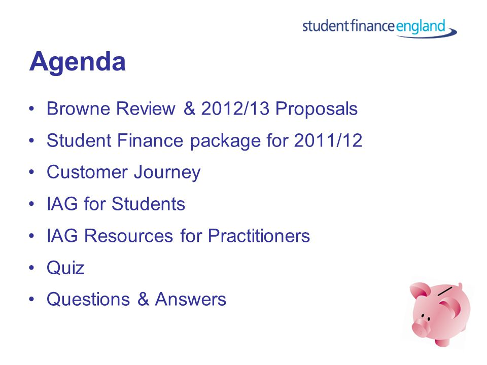 Agenda Browne Review & 2012/13 Proposals Student Finance package for 2011/12 Customer Journey IAG for Students IAG Resources for Practitioners Quiz Questions & Answers