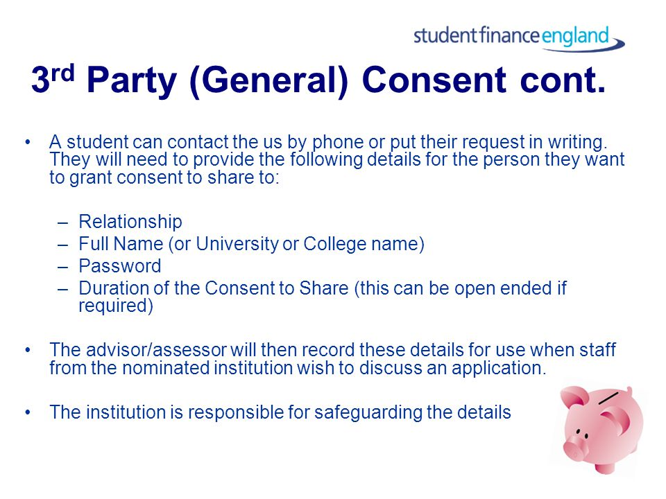 3 rd Party (General) Consent This is consent given by the student to allow us to share information with staff in general at up to two institutions Does not allow sharing of information regarding disability Could be a number of reasons: –travel –Financial –ongoing issues –personal preference (that someone else discusses their application with us)