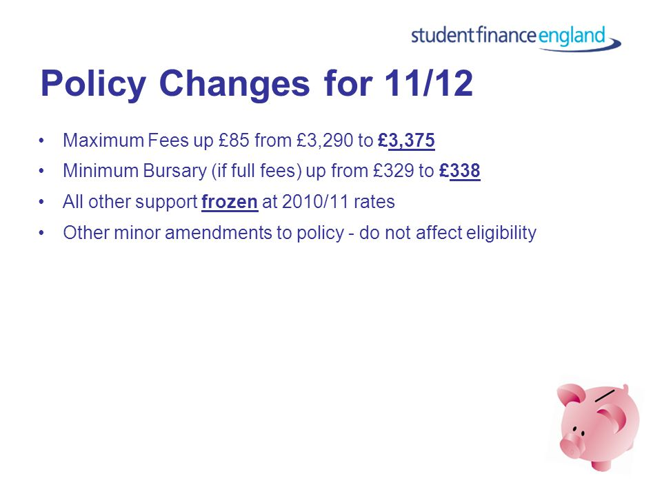 Policy Changes for 11/12 Maximum Fees up £85 from £3,290 to £3,375 Minimum Bursary (if full fees) up from £329 to £338 All other support frozen at 2010/11 rates Other minor amendments to policy - do not affect eligibility