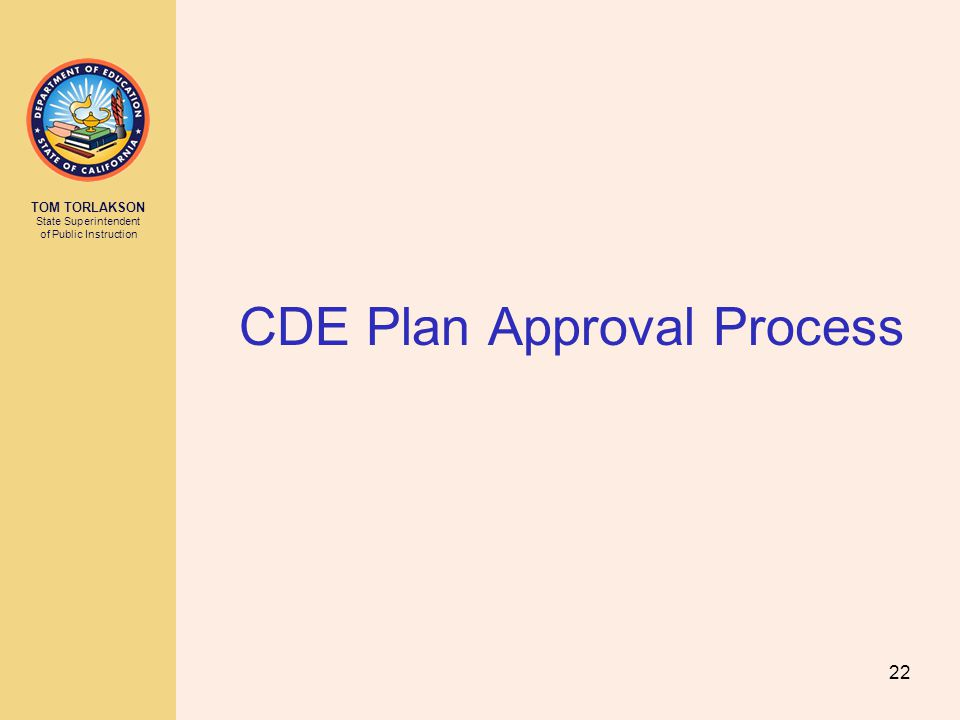 TOM TORLAKSON State Superintendent of Public Instruction CDE Plan Approval Process 22
