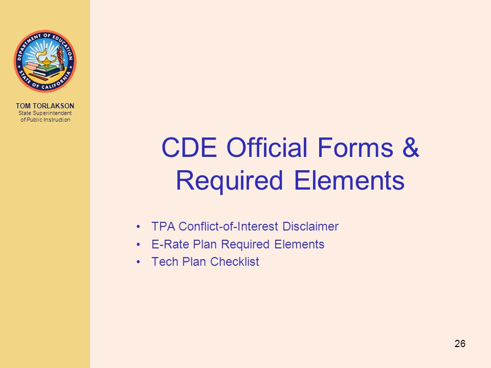 TOM TORLAKSON State Superintendent of Public Instruction CDE Official Forms & Required Elements TPA Conflict-of-Interest Disclaimer E-Rate Plan Required Elements Tech Plan Checklist 26