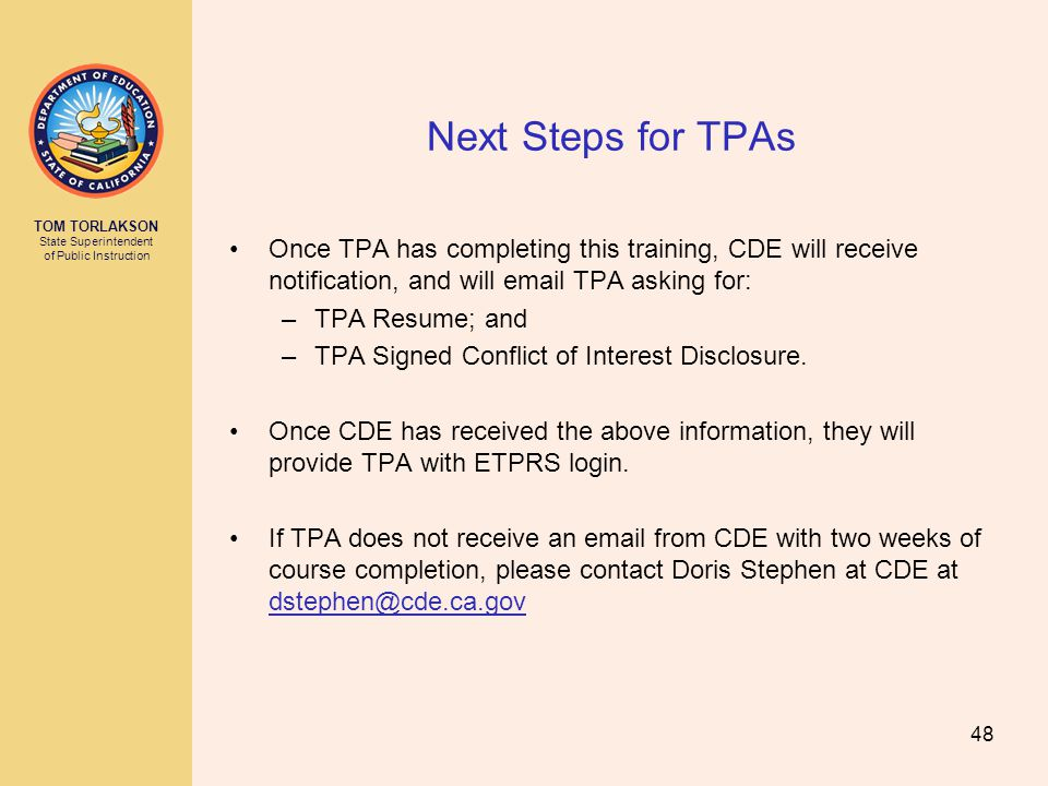 TOM TORLAKSON State Superintendent of Public Instruction Next Steps for TPAs Once TPA has completing this training, CDE will receive notification, and will email TPA asking for: –TPA Resume; and –TPA Signed Conflict of Interest Disclosure.