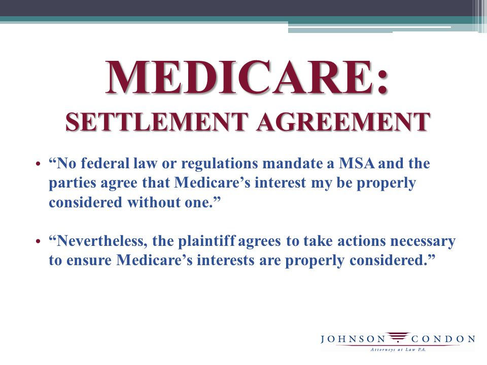 MEDICARE: SETTLEMENT AGREEMENT No federal law or regulations mandate a MSA and the parties agree that Medicares interest my be properly considered without one.