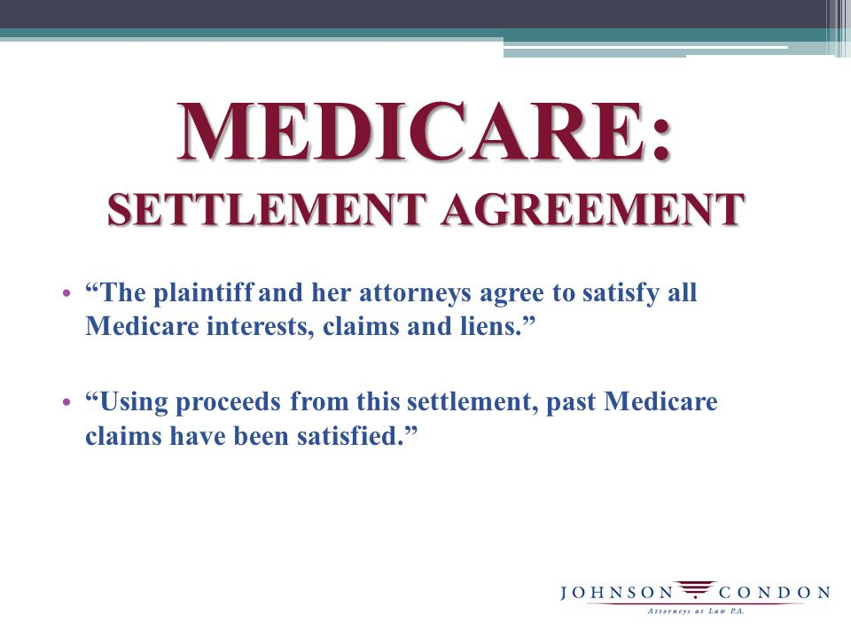 MEDICARE: SETTLEMENT AGREEMENT The plaintiff and her attorneys agree to satisfy all Medicare interests, claims and liens.