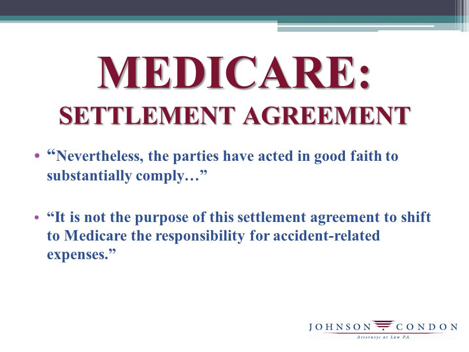 MEDICARE: SETTLEMENT AGREEMENT Nevertheless, the parties have acted in good faith to substantially comply… It is not the purpose of this settlement agreement to shift to Medicare the responsibility for accident-related expenses.