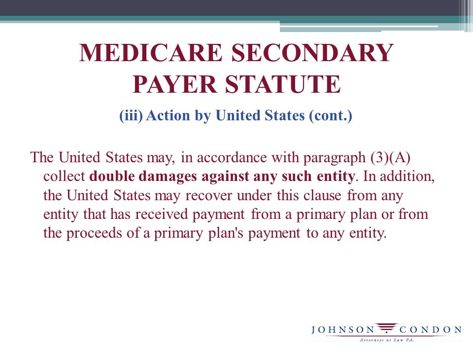 MEDICARE SECONDARY PAYER STATUTE (iii) Action by United States (cont.) The United States may, in accordance with paragraph (3)(A) collect double damages against any such entity.