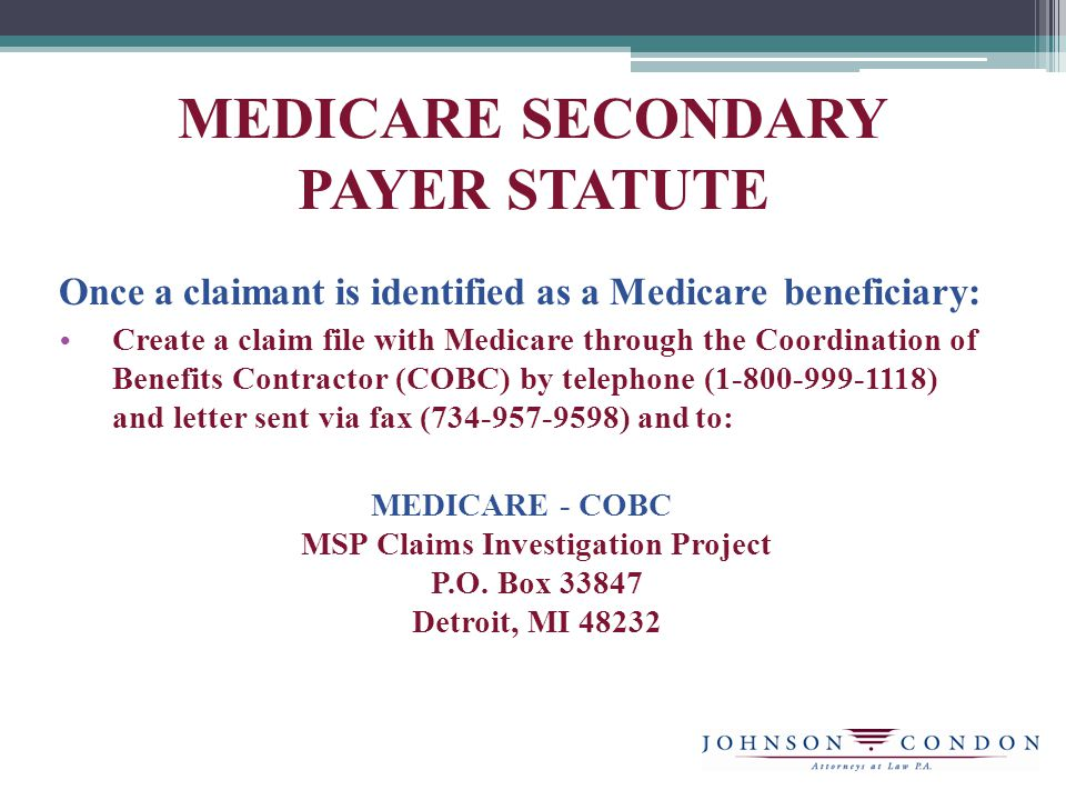 Once a claimant is identified as a Medicare beneficiary: Create a claim file with Medicare through the Coordination of Benefits Contractor (COBC) by telephone (1-800-999-1118) and letter sent via fax (734-957-9598) and to: MEDICARE - COBC MSP Claims Investigation Project P.O.