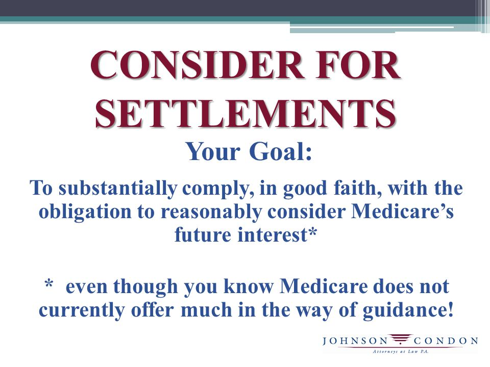 CONSIDER FOR SETTLEMENTS Your Goal: To substantially comply, in good faith, with the obligation to reasonably consider Medicares future interest* * even though you know Medicare does not currently offer much in the way of guidance!