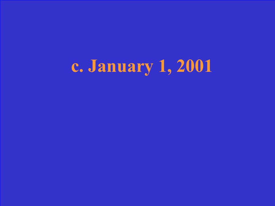 What was the first day of the 21 st century a.January 1, 1999 b.January 1, 2000 c.January 1, 2001