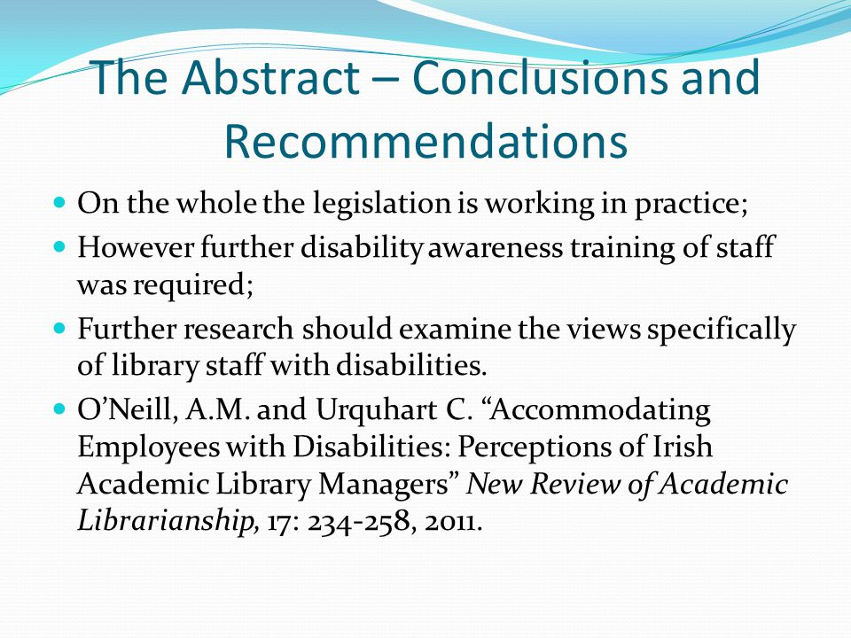 The Abstract – Conclusions and Recommendations On the whole the legislation is working in practice; However further disability awareness training of staff was required; Further research should examine the views specifically of library staff with disabilities.
