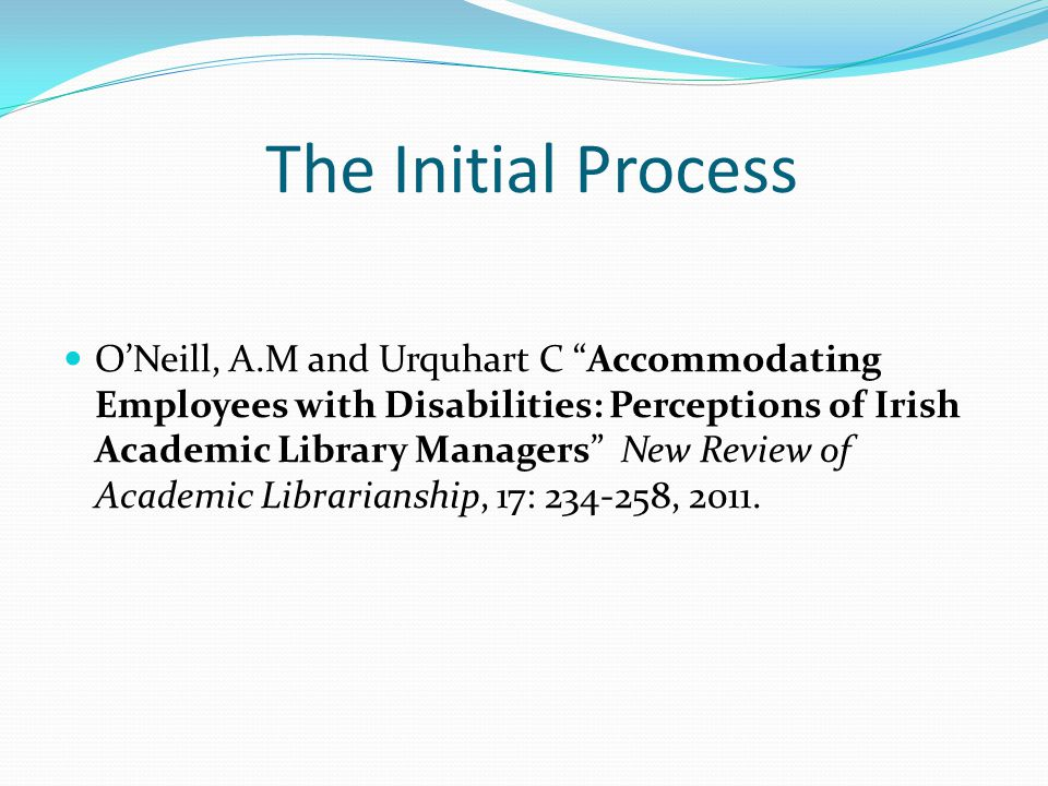 The Initial Process ONeill, A.M and Urquhart C Accommodating Employees with Disabilities: Perceptions of Irish Academic Library Managers New Review of Academic Librarianship, 17: , 2011.