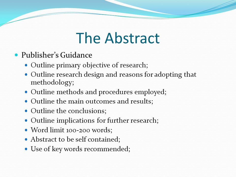 The Abstract Publishers Guidance Outline primary objective of research; Outline research design and reasons for adopting that methodology; Outline methods and procedures employed; Outline the main outcomes and results; Outline the conclusions; Outline implications for further research; Word limit 100-200 words; Abstract to be self contained; Use of key words recommended;