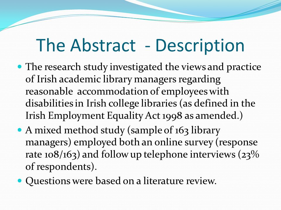 The Abstract - Description The research study investigated the views and practice of Irish academic library managers regarding reasonable accommodation of employees with disabilities in Irish college libraries (as defined in the Irish Employment Equality Act 1998 as amended.) A mixed method study (sample of 163 library managers) employed both an online survey (response rate 108/163) and follow up telephone interviews (23% of respondents).