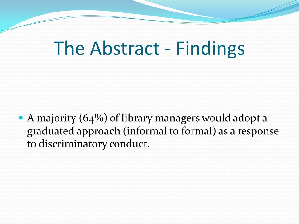 The Abstract - Findings A majority (64%) of library managers would adopt a graduated approach (informal to formal) as a response to discriminatory conduct.
