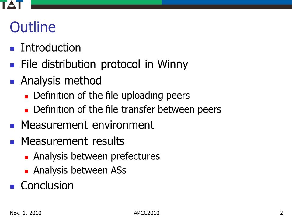 Outline Introduction File distribution protocol in Winny Analysis method Definition of the file uploading peers Definition of the file transfer between peers Measurement environment Measurement results Analysis between prefectures Analysis between ASs Conclusion Nov.