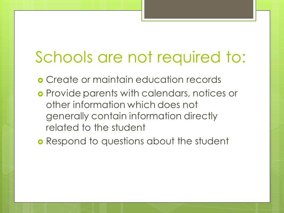 Schools are not required to: Create or maintain education records Provide parents with calendars, notices or other information which does not generall