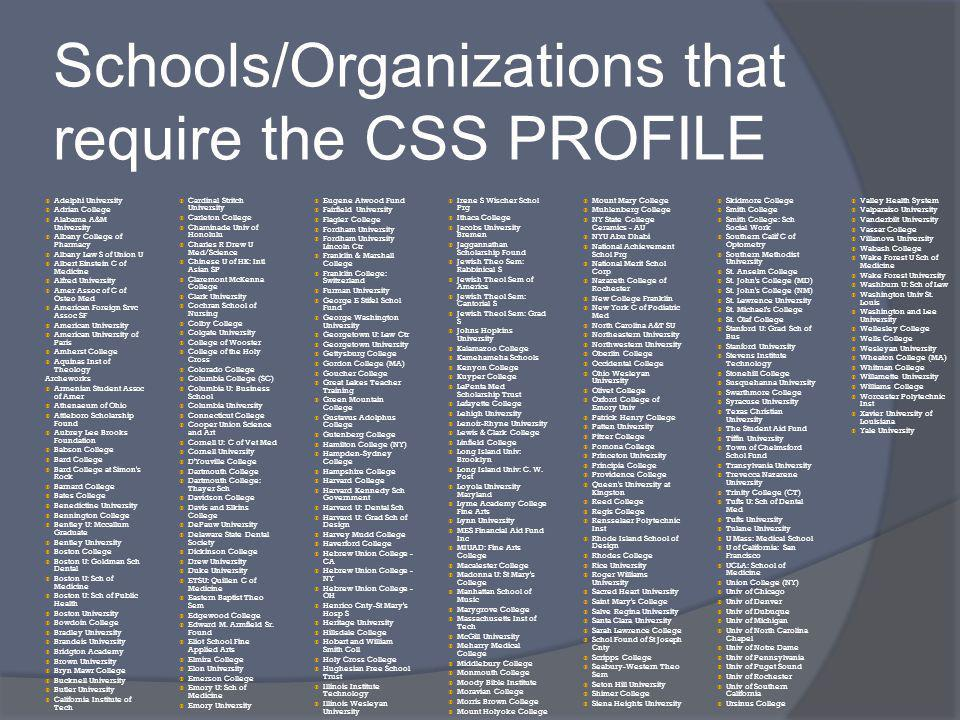 Schools/Organizations that require the CSS PROFILE Adelphi University Adrian College Alabama A&M University Albany College of Pharmacy Albany Law S of Union U Albert Einstein C of Medicine Alfred University Amer Assoc of C of Osteo Med American Foreign Srvc Assoc SF American University American University of Paris Amherst College Aquinas Inst of Theology Archeworks Armenian Student Assoc of Amer Athenaeum of Ohio Attleboro Scholarship Found Aubrey Lee Brooks Foundation Babson College Bard College Bard College at Simon s Rock Barnard College Bates College Benedictine University Bennington College Bentley U: Mccallum Graduate Bentley University Boston College Boston U: Goldman Sch Dental Boston U: Sch of Medicine Boston U: Sch of Public Health Boston University Bowdoin College Bradley University Brandeis University Bridgton Academy Brown University Bryn Mawr College Bucknell University Butler University California Institute of Tech Cardinal Stritch University Carleton College Chaminade Univ of Honolulu Charles R Drew U Med/Science Chinese U of HK: Intl Asian SP Claremont McKenna College Clark University Cochran School of Nursing Colby College Colgate University College of Wooster College of the Holy Cross Colorado College Columbia College (SC) Columbia U: Business School Columbia University Connecticut College Cooper Union Science and Art Cornell U: C of Vet Med Cornell University D Youville College Dartmouth College Dartmouth College: Thayer Sch Davidson College Davis and Elkins College DePauw University Delaware State Dental Society Dickinson College Drew University Duke University ETSU: Quillen C of Medicine Eastern Baptist Theo Sem Edgewood College Edward M.