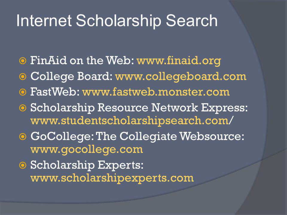 Internet Scholarship Search FinAid on the Web: www.finaid.org College Board: www.collegeboard.com FastWeb: www.fastweb.monster.com Scholarship Resource Network Express: www.studentscholarshipsearch.com/ GoCollege: The Collegiate Websource: www.gocollege.com Scholarship Experts: www.scholarshipexperts.com