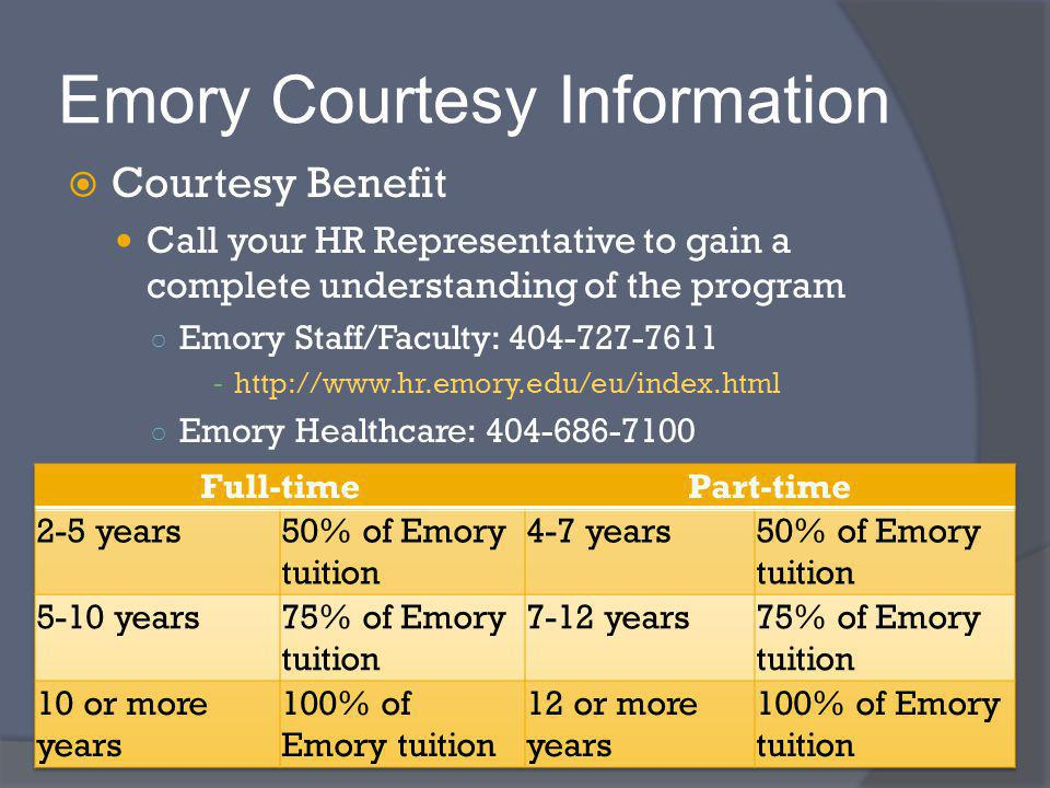 Emory Courtesy Information Courtesy Benefit Call your HR Representative to gain a complete understanding of the program Emory Staff/Faculty: 404-727-7611 - http://www.hr.emory.edu/eu/index.html Emory Healthcare: 404-686-7100