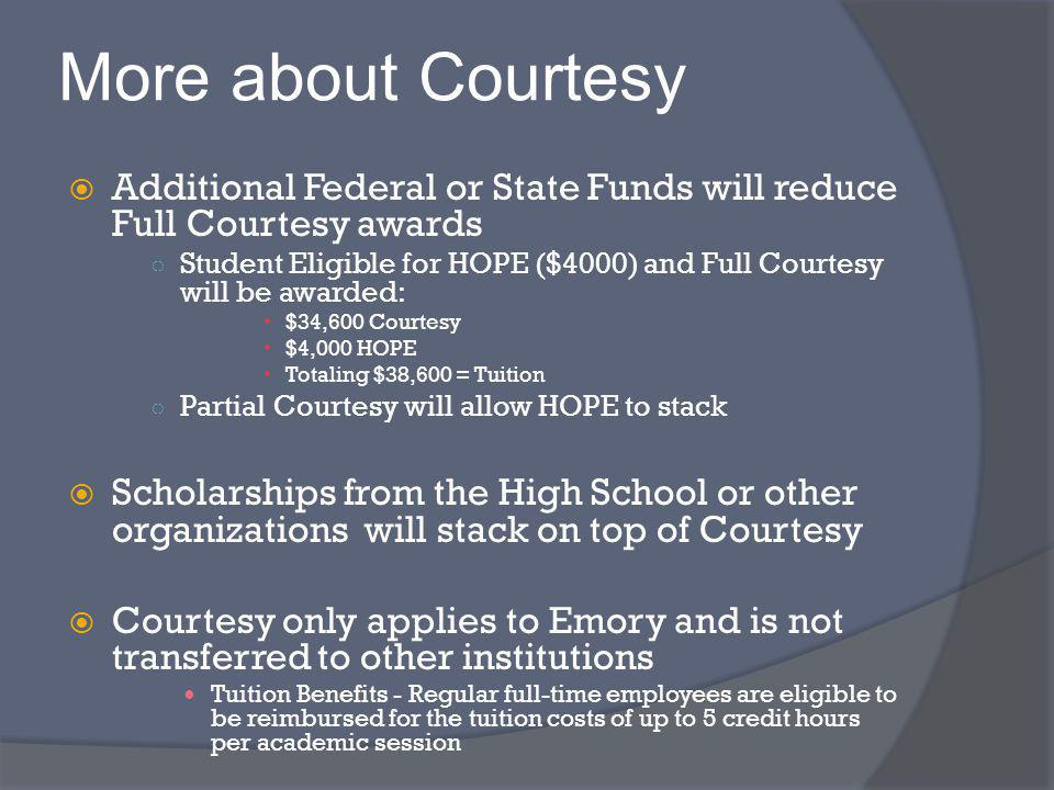 More about Courtesy Additional Federal or State Funds will reduce Full Courtesy awards Student Eligible for HOPE ($4000) and Full Courtesy will be awarded: $34,600 Courtesy $4,000 HOPE Totaling $38,600 = Tuition Partial Courtesy will allow HOPE to stack Scholarships from the High School or other organizations will stack on top of Courtesy Courtesy only applies to Emory and is not transferred to other institutions Tuition Benefits - Regular full-time employees are eligible to be reimbursed for the tuition costs of up to 5 credit hours per academic session