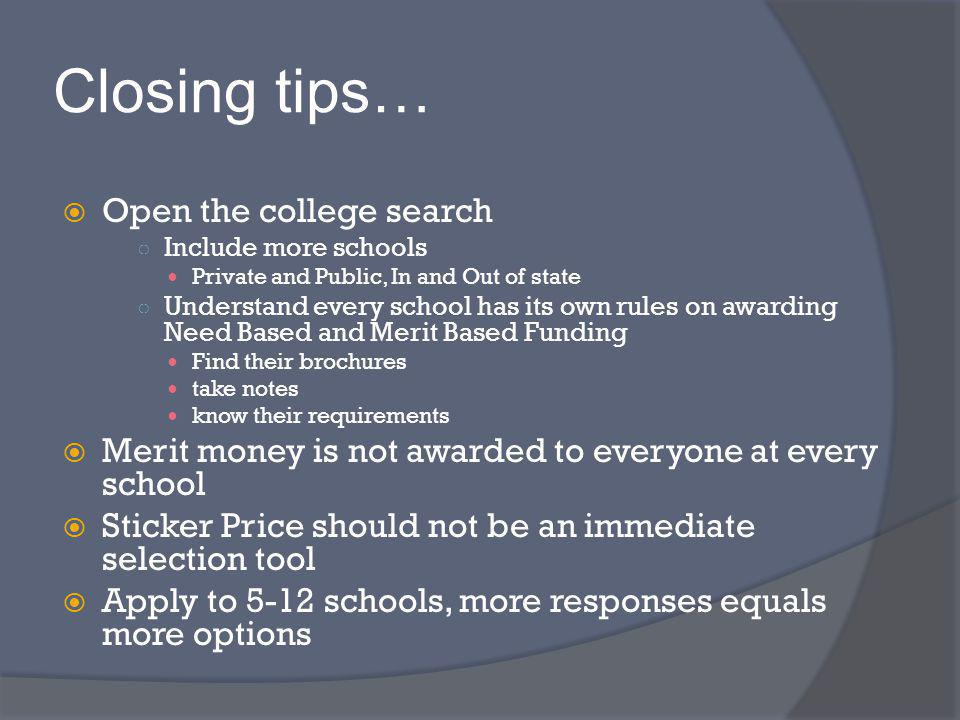 Closing tips… Open the college search Include more schools Private and Public, In and Out of state Understand every school has its own rules on awarding Need Based and Merit Based Funding Find their brochures take notes know their requirements Merit money is not awarded to everyone at every school Sticker Price should not be an immediate selection tool Apply to 5-12 schools, more responses equals more options