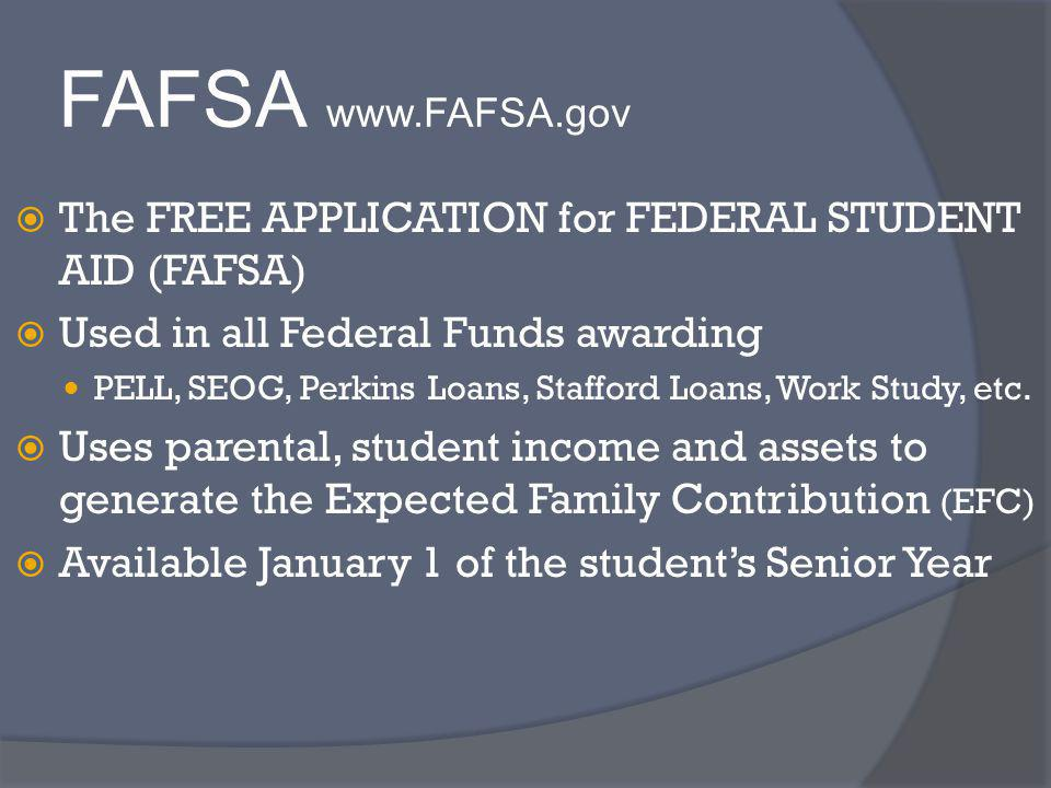 FAFSA www.FAFSA.gov The FREE APPLICATION for FEDERAL STUDENT AID (FAFSA) Used in all Federal Funds awarding PELL, SEOG, Perkins Loans, Stafford Loans, Work Study, etc.