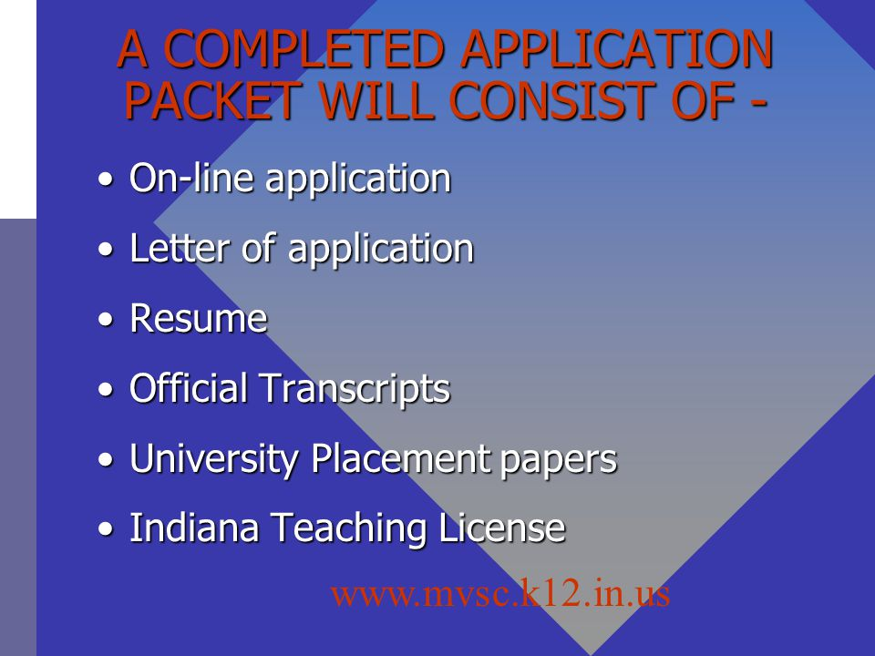 A COMPLETED APPLICATION PACKET WILL CONSIST OF - On-line applicationOn-line application Letter of applicationLetter of application ResumeResume Official TranscriptsOfficial Transcripts University Placement papersUniversity Placement papers Indiana Teaching LicenseIndiana Teaching License www.mvsc.k12.in.us