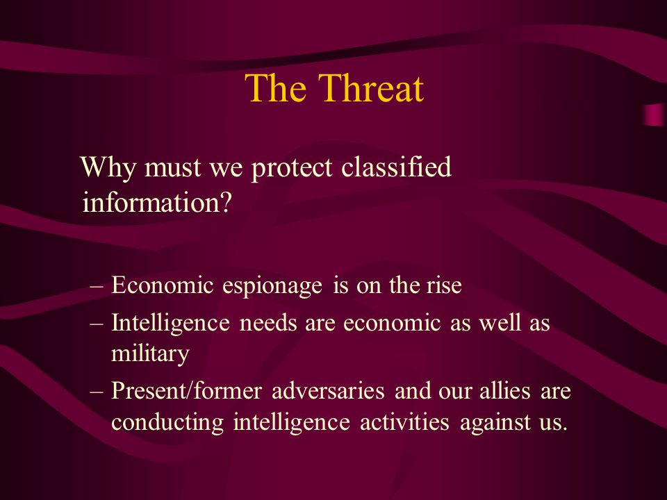 The Threat Why must we protect classified information.