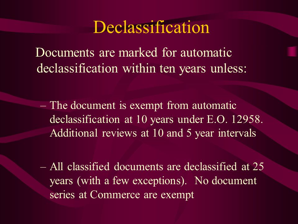 Declassification Documents are marked for automatic declassification within ten years unless: –The document is exempt from automatic declassification at 10 years under E.O.