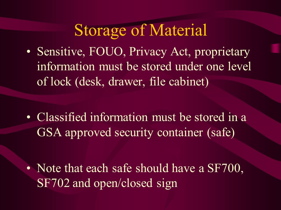 Storage of Material Sensitive, FOUO, Privacy Act, proprietary information must be stored under one level of lock (desk, drawer, file cabinet) Classified information must be stored in a GSA approved security container (safe) Note that each safe should have a SF700, SF702 and open/closed sign
