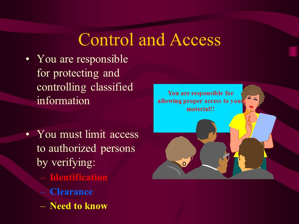 Control and Access You are responsible for protecting and controlling classified information You must limit access to authorized persons by verifying: –Identification –Clearance –Need to know You are responsible for allowing proper access to your material!!