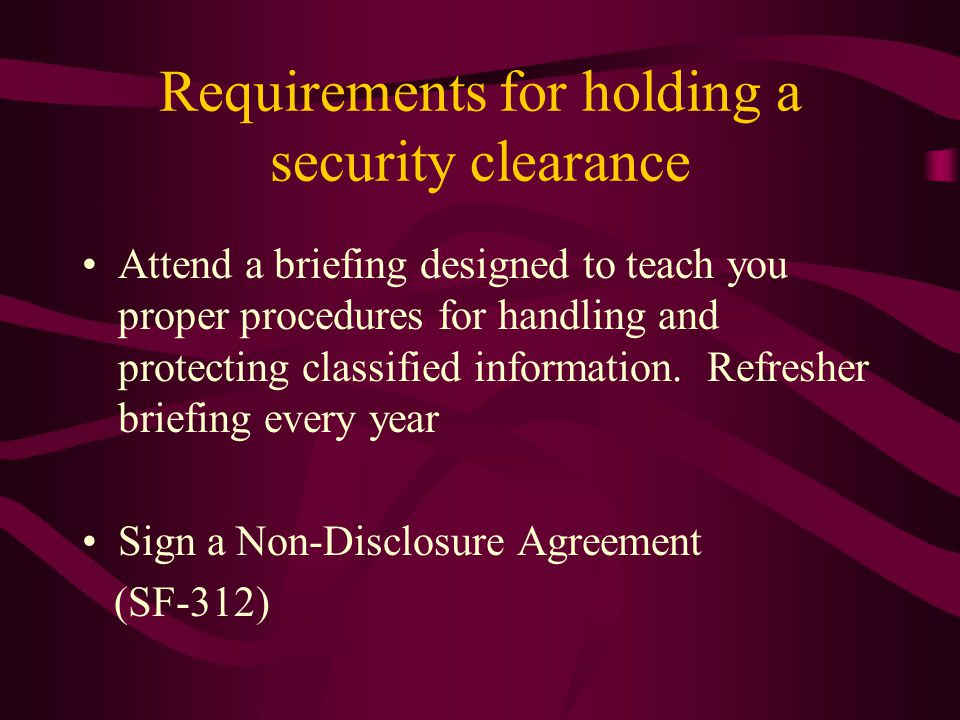 Requirements for holding a security clearance Attend a briefing designed to teach you proper procedures for handling and protecting classified information.