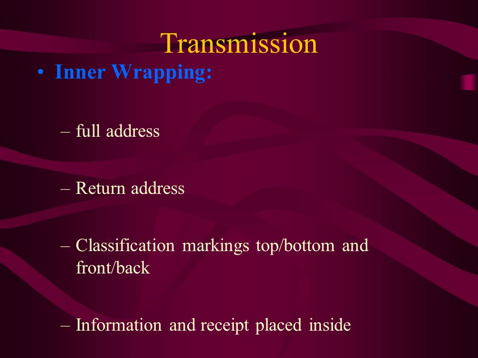Transmission Inner Wrapping: –full address –Return address –Classification markings top/bottom and front/back –Information and receipt placed inside