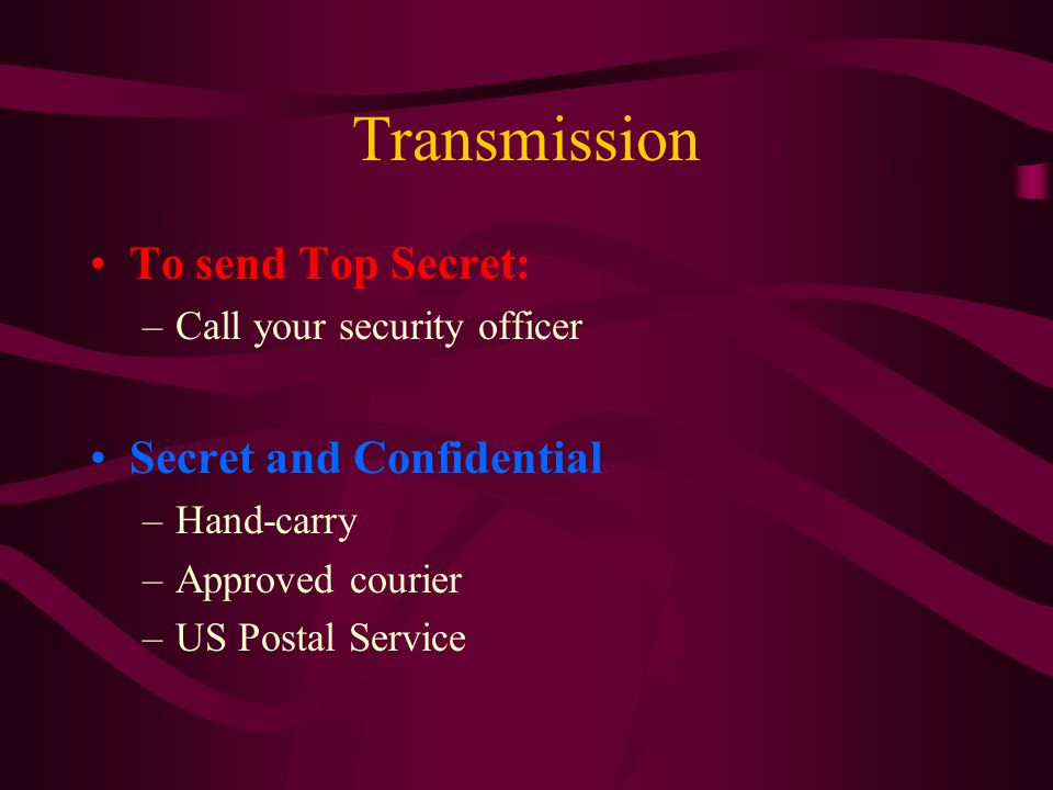 Transmission To send Top Secret: –Call your security officer Secret and Confidential –Hand-carry –Approved courier –US Postal Service